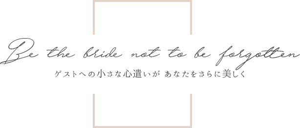 Be the bride not to be forgotten. ゲストへの小さな心遣いが あなたをさらに美しく
